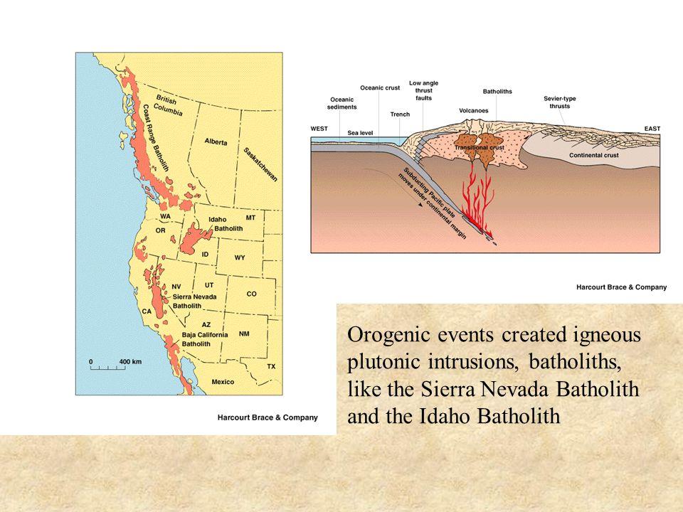 Orogenic events created igneous plutonic intrusions, batholiths, like the Sierra Nevada Batholith and the Idaho Batholith