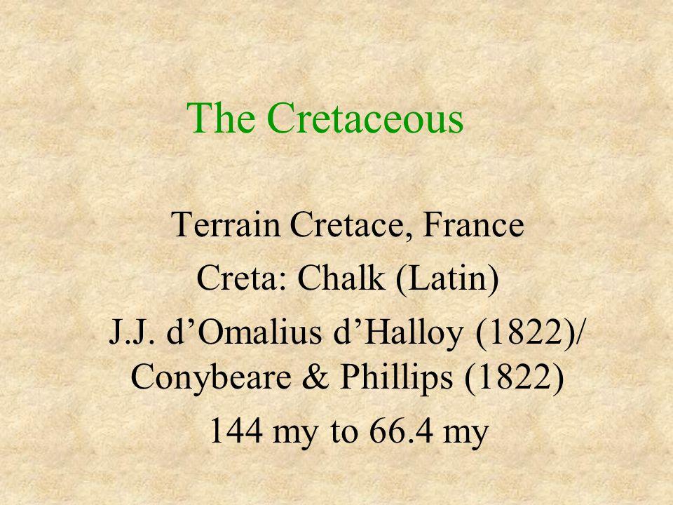 The Cretaceous Terrain Cretace, France Creta: Chalk (Latin) J.J. d'Omalius d'Halloy (1822)/ Conybeare & Phillips (1822) 144 my to 66.4 my