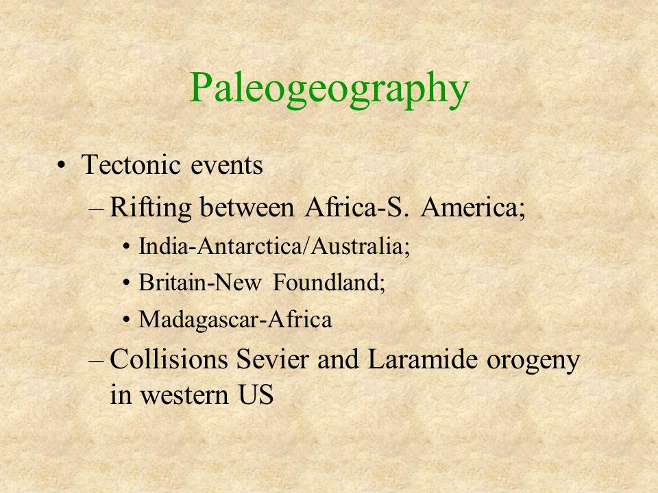 Paleogeography Tectonic events –Rifting between Africa-S. America; India-Antarctica/Australia; Britain-New Foundland; Madagascar-Africa –Collisions Se