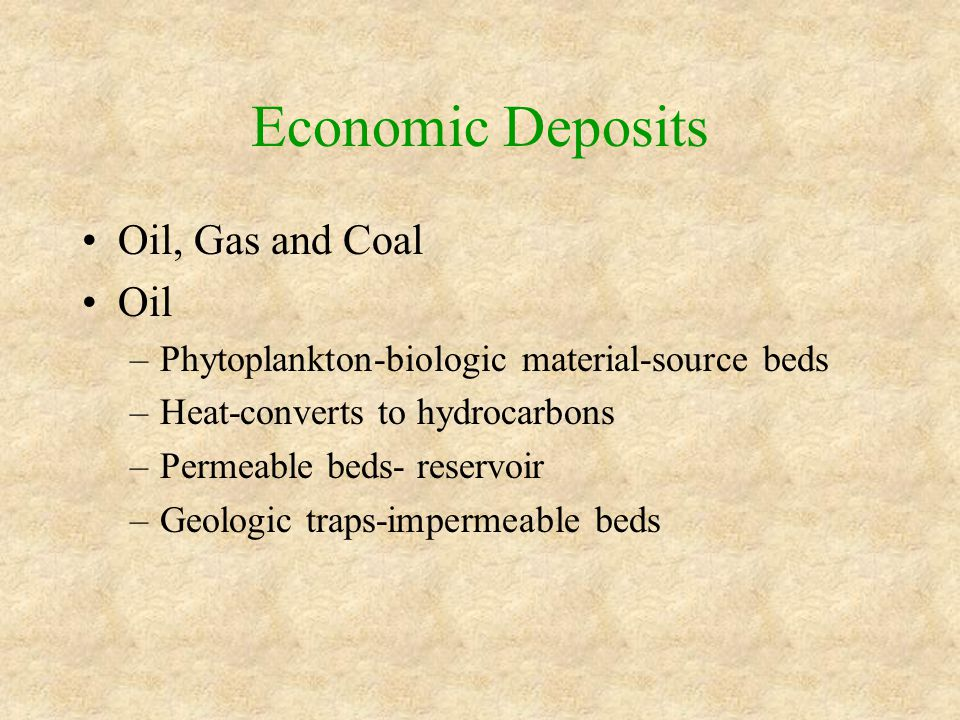 Economic Deposits Oil, Gas and Coal Oil –Phytoplankton-biologic material-source beds –Heat-converts to hydrocarbons –Permeable beds- reservoir –Geologic traps-impermeable beds