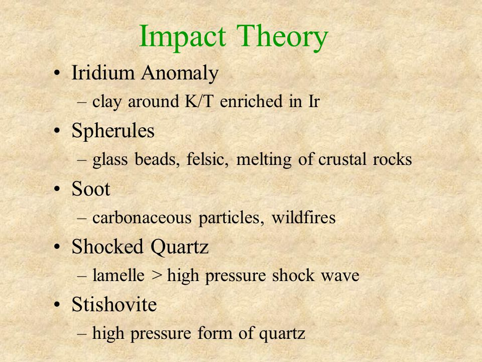 Impact Theory Iridium Anomaly –clay around K/T enriched in Ir Spherules –glass beads, felsic, melting of crustal rocks Soot –carbonaceous particles, wildfires Shocked Quartz –lamelle > high pressure shock wave Stishovite –high pressure form of quartz