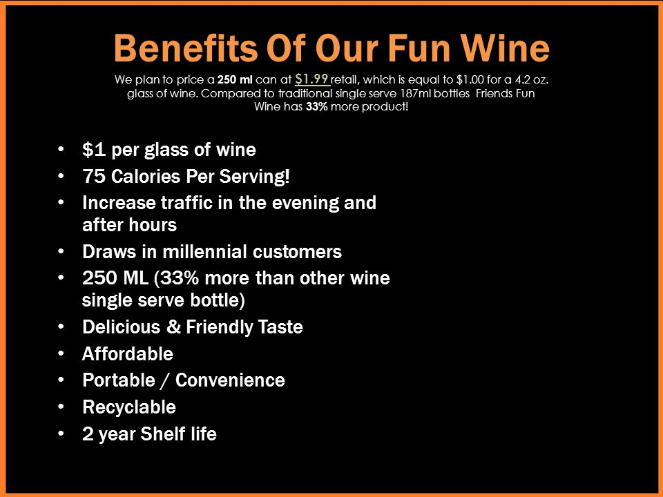 Benefits Of Our Fun Wine $1 per glass of wine 75 Calories Per Serving! Increase traffic in the evening and after hours Draws in millennial customers 2
