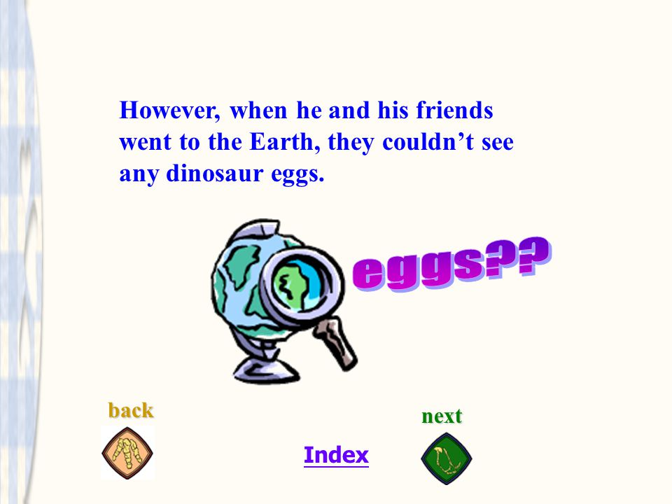 Index Some people told him that the dinosaur eggs were at the mountain so they went the mountain.