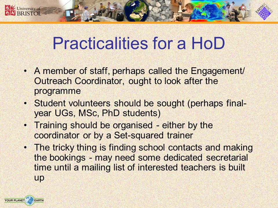 Practicalities for a HoD A member of staff, perhaps called the Engagement/ Outreach Coordinator, ought to look after the programme Student volunteers should be sought (perhaps final- year UGs, MSc, PhD students) Training should be organised - either by the coordinator or by a Set-squared trainer The tricky thing is finding school contacts and making the bookings - may need some dedicated secretarial time until a mailing list of interested teachers is built up