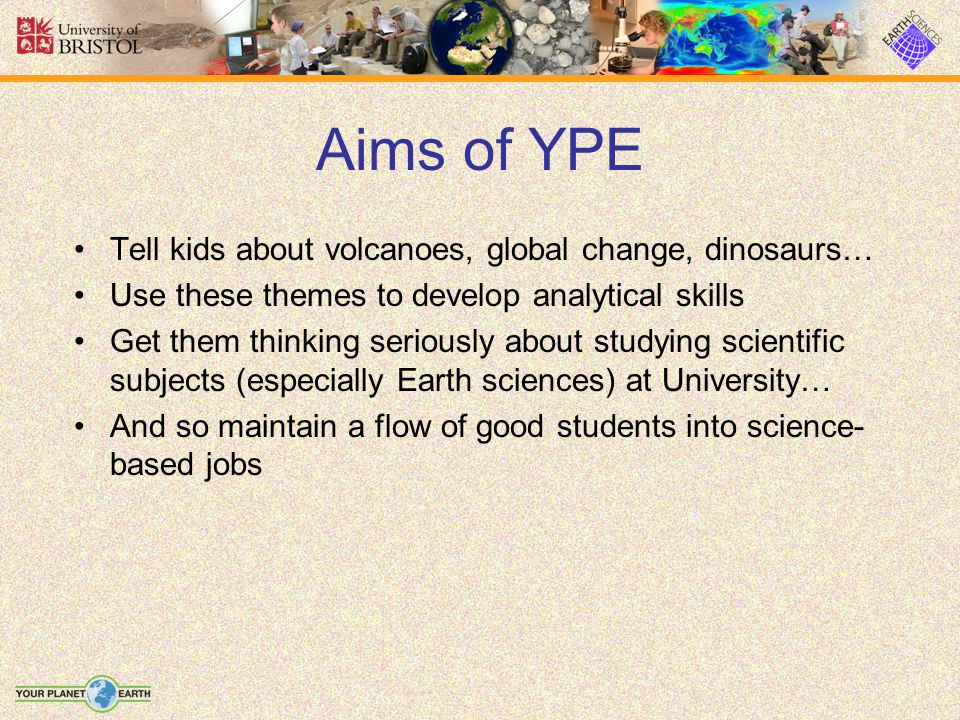 Aims of YPE Tell kids about volcanoes, global change, dinosaurs… Use these themes to develop analytical skills Get them thinking seriously about studying scientific subjects (especially Earth sciences) at University… And so maintain a flow of good students into science- based jobs