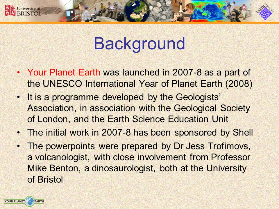 Background Your Planet Earth was launched in 2007-8 as a part of the UNESCO International Year of Planet Earth (2008) It is a programme developed by the Geologists' Association, in association with the Geological Society of London, and the Earth Science Education Unit The initial work in 2007-8 has been sponsored by Shell The powerpoints were prepared by Dr Jess Trofimovs, a volcanologist, with close involvement from Professor Mike Benton, a dinosaurologist, both at the University of Bristol