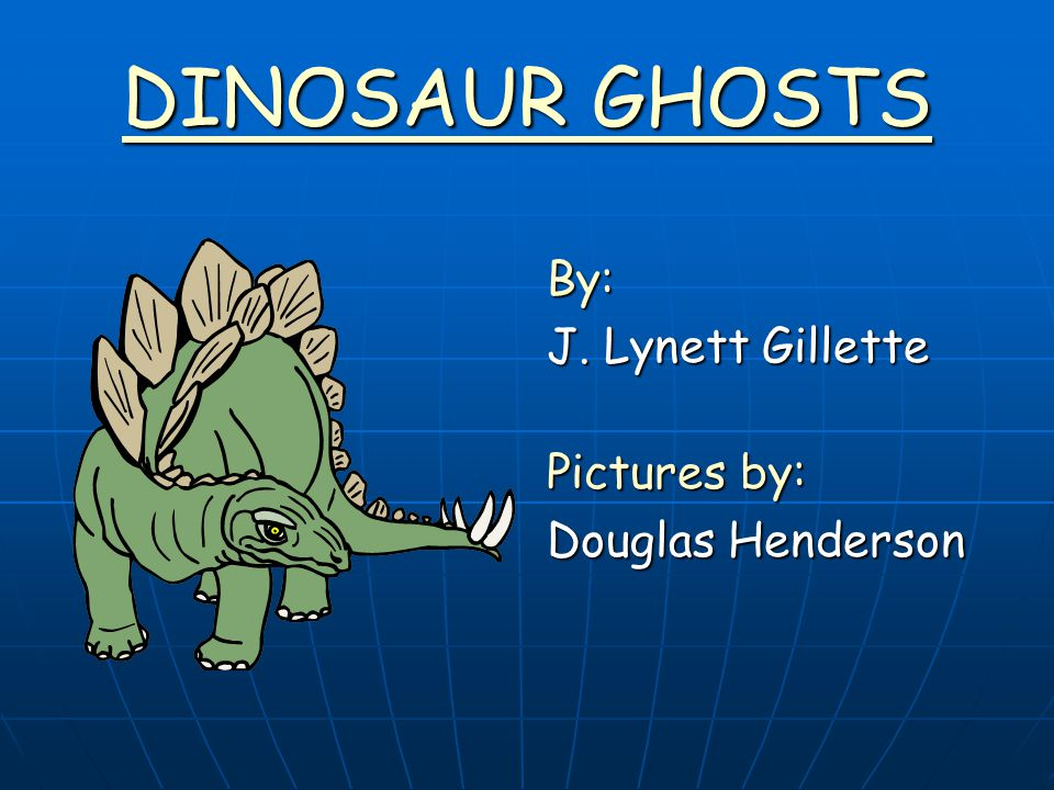 DINOSAUR GHOSTS By: J. Lynett Gillette Pictures by: Douglas Henderson