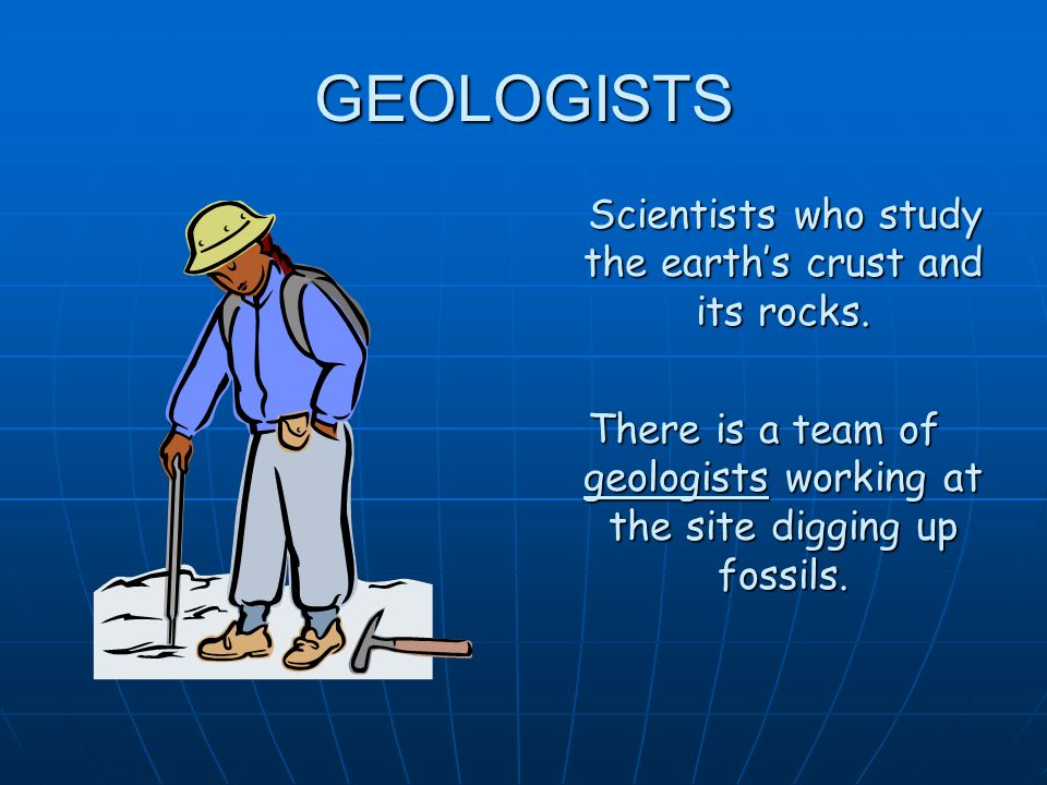 GEOLOGISTS Scientists who study the earth's crust and its rocks.