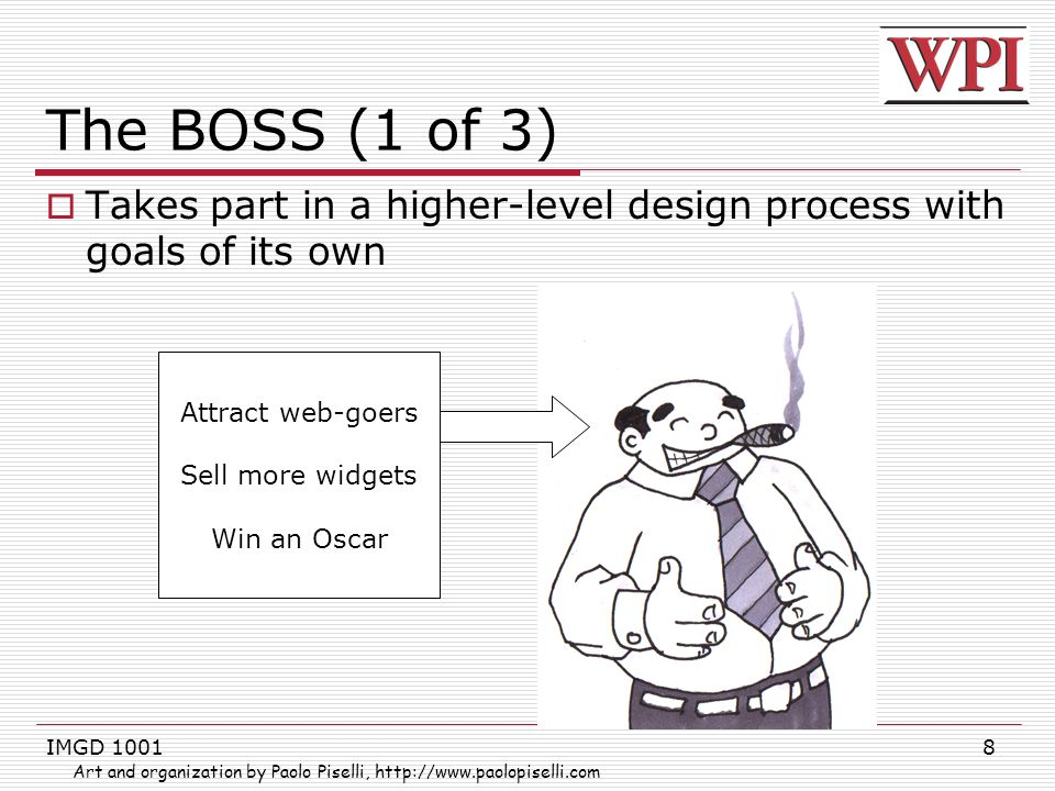 IMGD 10018 The BOSS (1 of 3)  Takes part in a higher-level design process with goals of its own Attract web-goers Sell more widgets Win an Oscar Art and organization by Paolo Piselli, http://www.paolopiselli.com