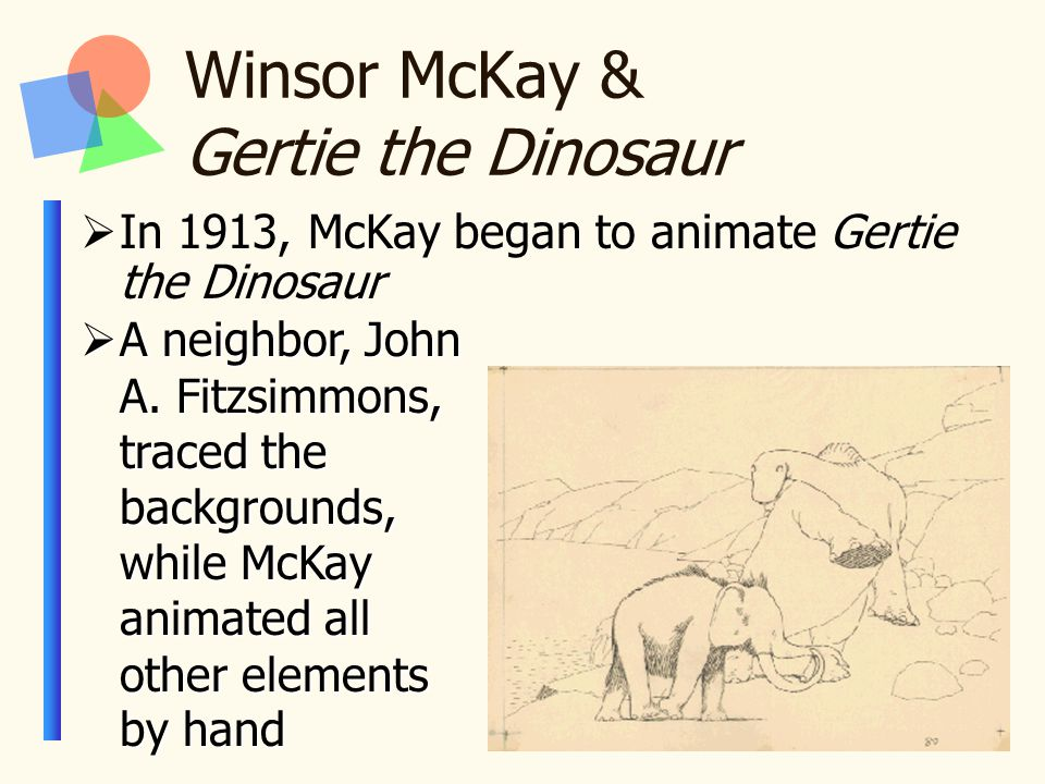 Winsor McKay & Gertie the Dinosaur  In 1913, McKay began to animate Gertie the Dinosaur  A neighbor, John A. Fitzsimmons, traced the backgrounds, wh