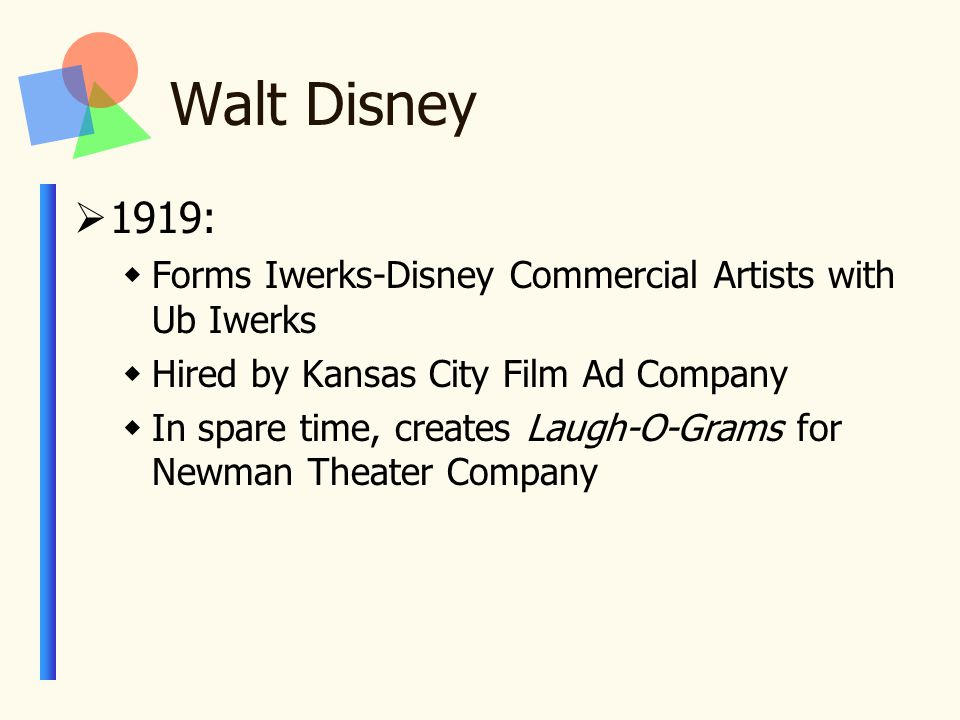 Walt Disney  1919:  Forms Iwerks-Disney Commercial Artists with Ub Iwerks  Hired by Kansas City Film Ad Company  In spare time, creates Laugh-O-Grams for Newman Theater Company