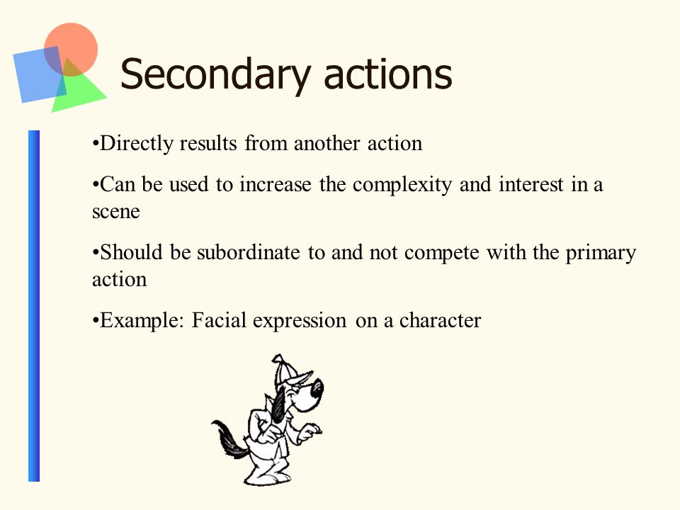 Secondary actions Directly results from another action Can be used to increase the complexity and interest in a scene Should be subordinate to and not compete with the primary action Example: Facial expression on a character