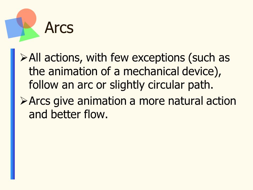 Arcs  All actions, with few exceptions (such as the animation of a mechanical device), follow an arc or slightly circular path.