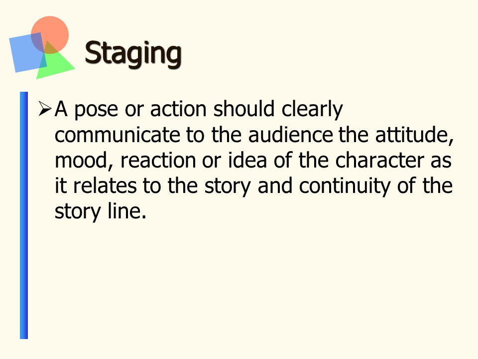 Staging  A pose or action should clearly communicate to the audience the attitude, mood, reaction or idea of the character as it relates to the story and continuity of the story line.