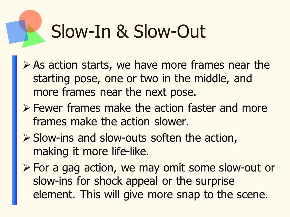 Slow-In & Slow-Out  As action starts, we have more frames near the starting pose, one or two in the middle, and more frames near the next pose.
