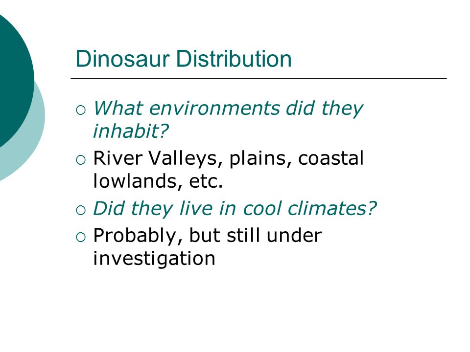 Dinosaur Distribution  What environments did they inhabit?  River Valleys, plains, coastal lowlands, etc.  Did they live in cool climates?  Probab