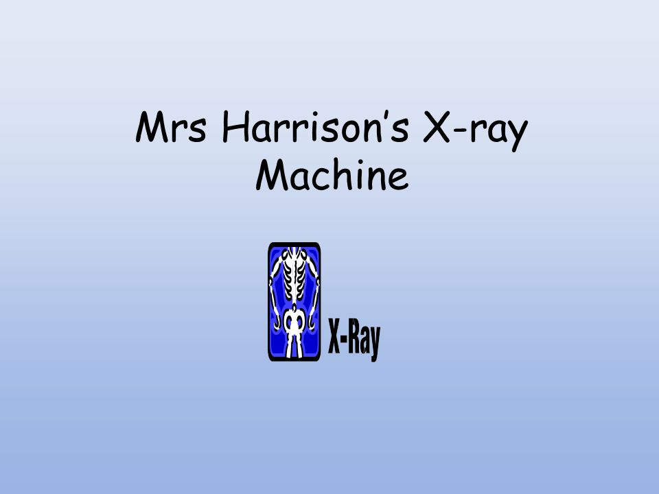 Mrs Harrison's X-ray Machine