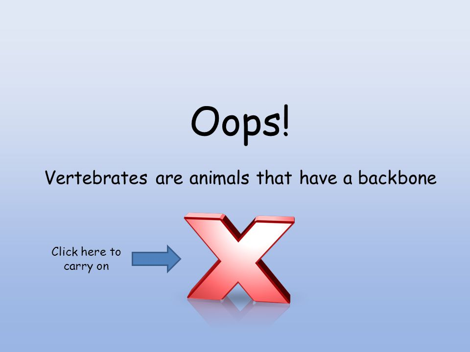 Oops! Vertebrates are animals that have a backbone Click here to carry on
