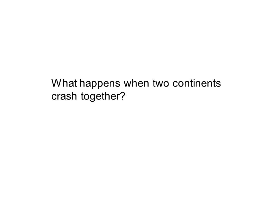 With all the continents moving around the earth in different directions, sooner or later they bump into each other. Some continents are crashing toget