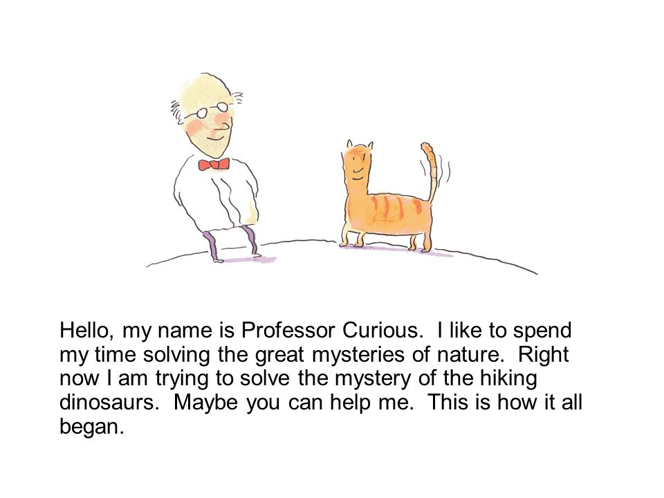 Hello, my name is Professor Curious.I like to spend my time solving the great mysteries of nature.