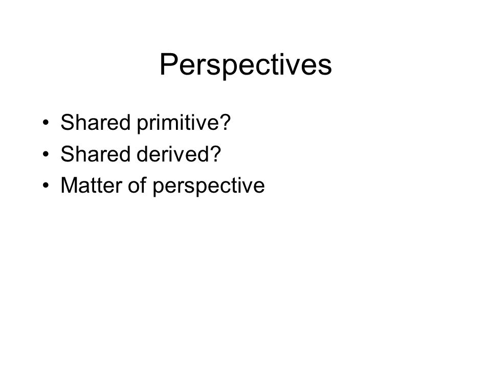 Perspectives Shared primitive? Shared derived? Matter of perspective