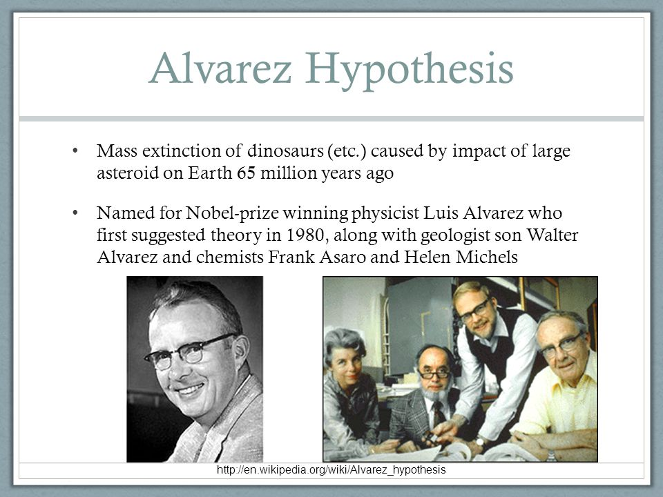 Mass extinction of dinosaurs (etc.) caused by impact of large asteroid on Earth 65 million years ago Named for Nobel-prize winning physicist Luis Alva
