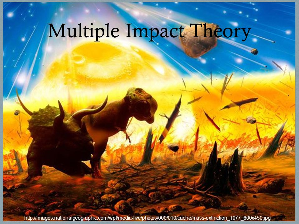 MULTIPLE IMPACT http://images.nationalgeographic.com/wpf/media- live/photos/000/010/cache/mass- extinction_1077_600x450.jpg Multiple Impact Theory