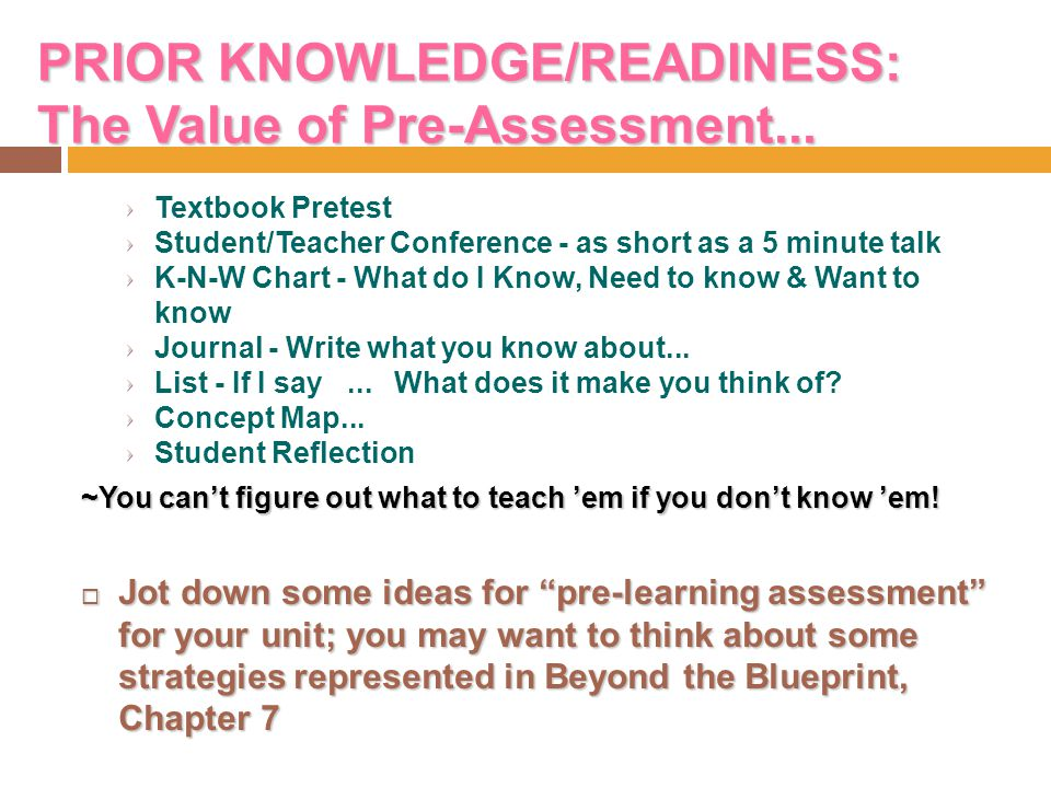 PRIOR KNOWLEDGE/READINESS: The Value of Pre-Assessment... Textbook Pretest Student/Teacher Conference - as short as a 5 minute talk K-N-W Chart - What