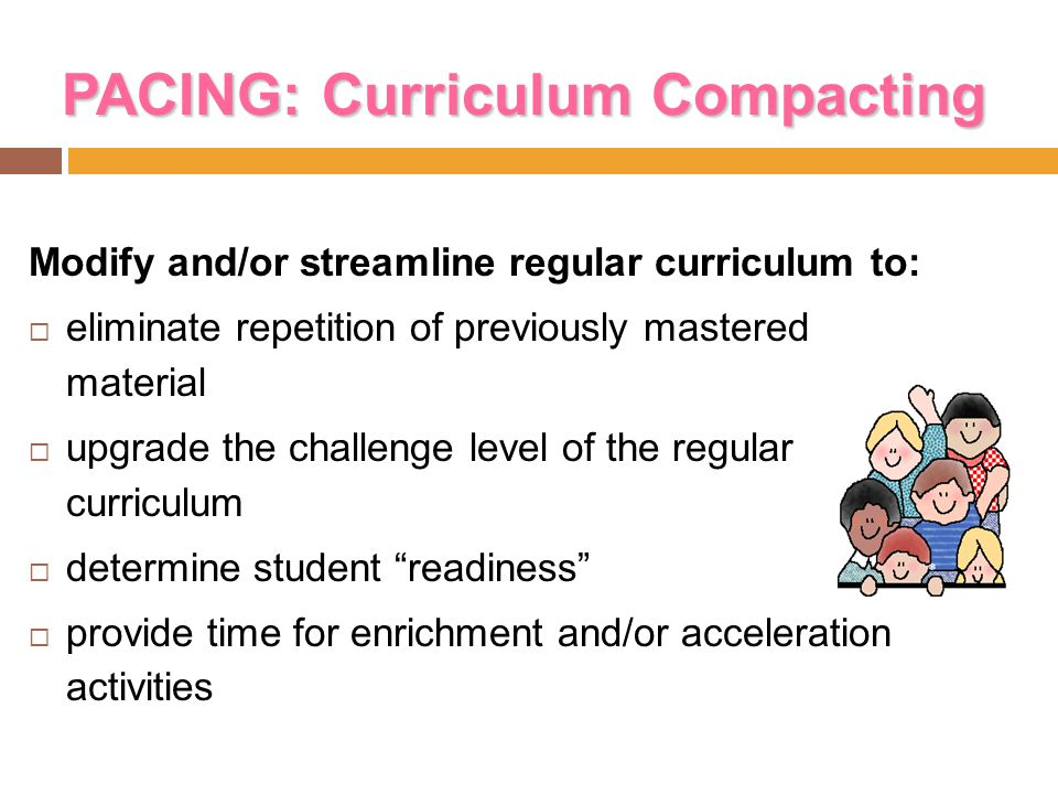 PACING: Curriculum Compacting Modify and/or streamline regular curriculum to:  eliminate repetition of previously mastered material  upgrade the cha