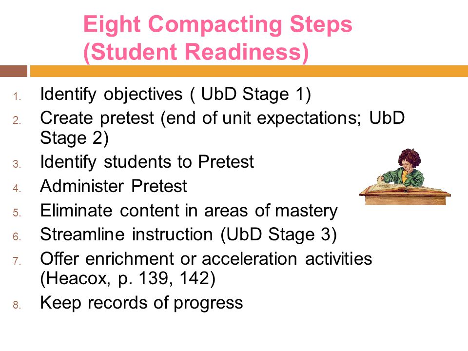 Eight Compacting Steps (Student Readiness) 1. Identify objectives ( UbD Stage 1) 2. Create pretest (end of unit expectations; UbD Stage 2) 3. Identify