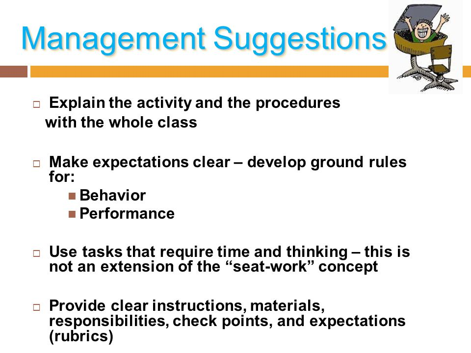 Management Suggestions  Explain the activity and the procedures with the whole class  Make expectations clear – develop ground rules for: Behavior P