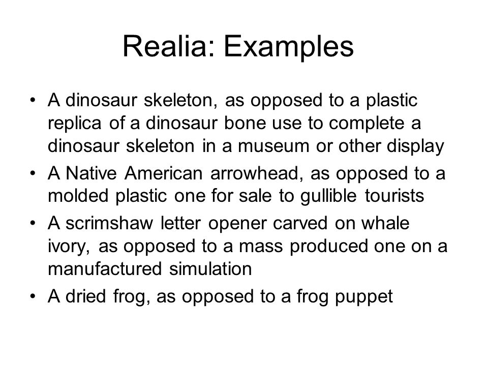 Realia: Examples A dinosaur skeleton, as opposed to a plastic replica of a dinosaur bone use to complete a dinosaur skeleton in a museum or other display A Native American arrowhead, as opposed to a molded plastic one for sale to gullible tourists A scrimshaw letter opener carved on whale ivory, as opposed to a mass produced one on a manufactured simulation A dried frog, as opposed to a frog puppet