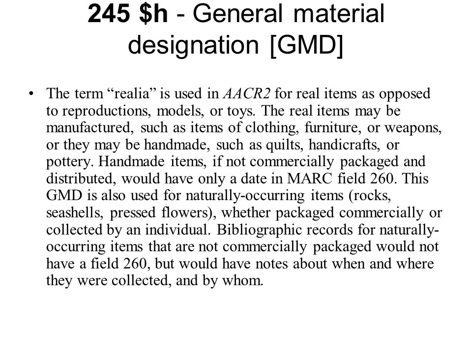 245 $h - General material designation [GMD] The term realia is used in AACR2 for real items as opposed to reproductions, models, or toys.