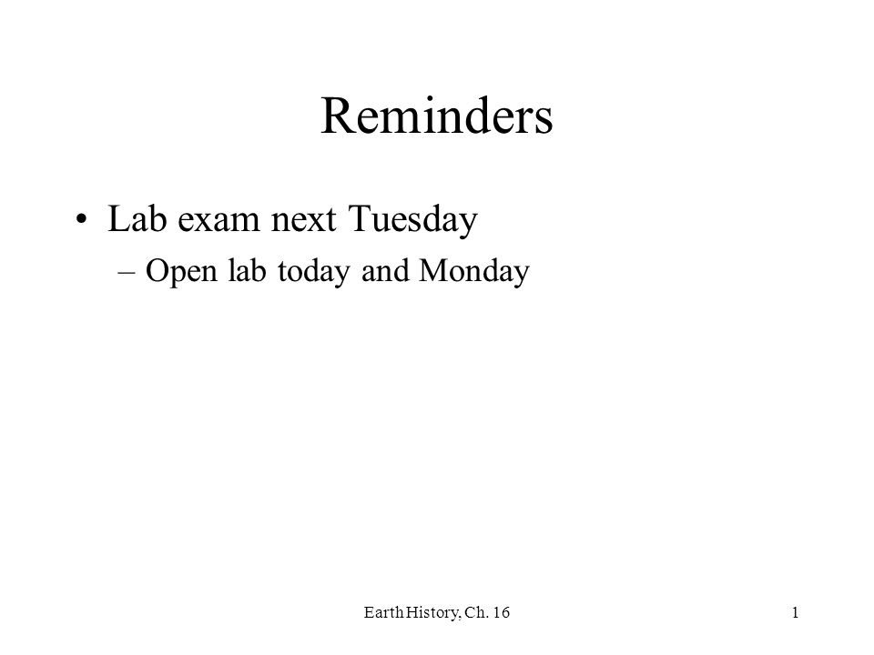 Earth History, Ch. 161 Reminders Lab exam next Tuesday –Open lab today and Monday