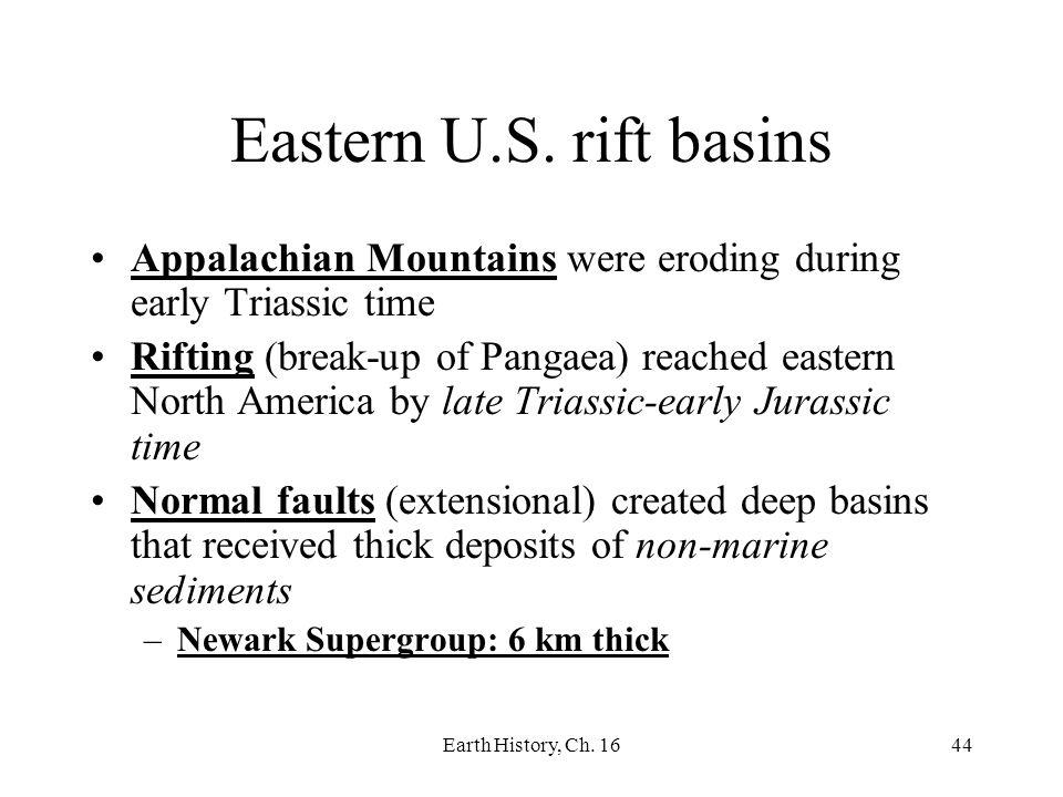 Earth History, Ch. 1644 Eastern U.S. rift basins Appalachian Mountains were eroding during early Triassic time Rifting (break-up of Pangaea) reached e