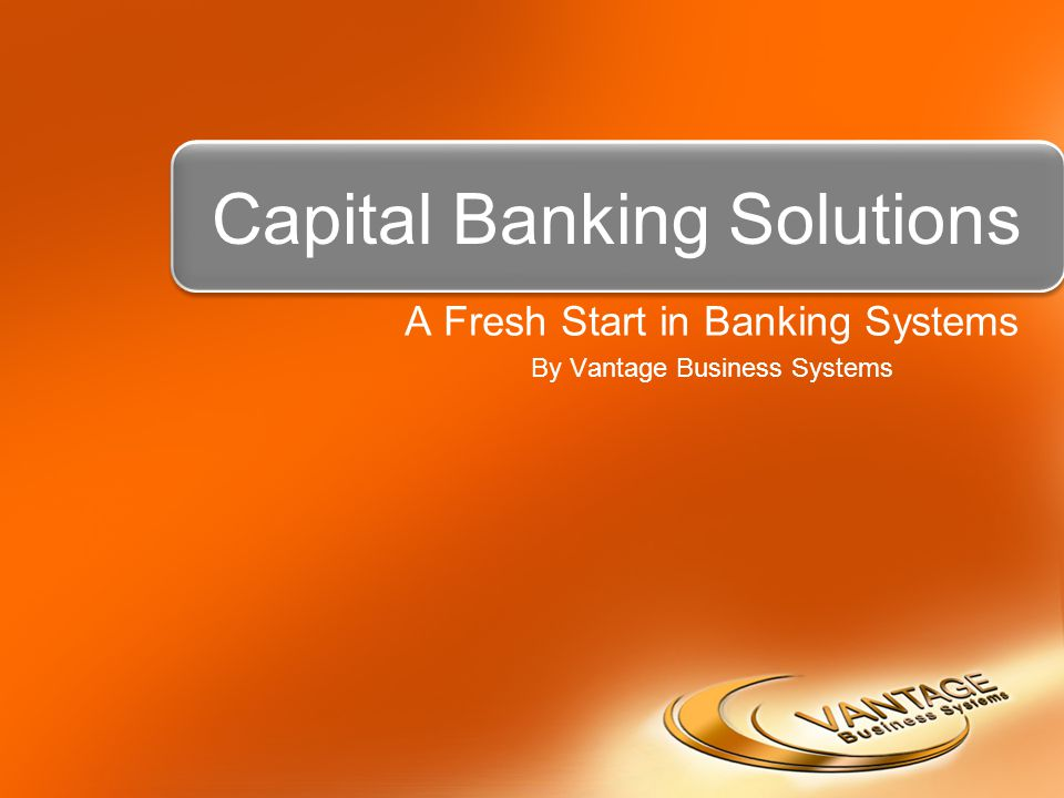 Capital Banking Solutions A Fresh Start in Banking Systems By Vantage Business Systems