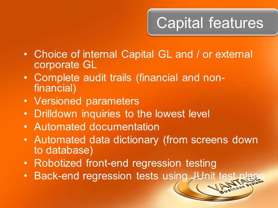 Capital features Choice of internal Capital GL and / or external corporate GL Complete audit trails (financial and non- financial) Versioned parameters Drilldown inquiries to the lowest level Automated documentation Automated data dictionary (from screens down to database) Robotized front-end regression testing Back-end regression tests using JUnit test plans