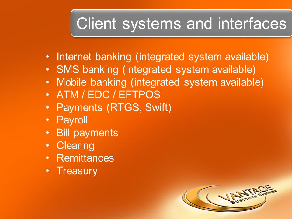 Client systems and interfaces Internet banking (integrated system available) SMS banking (integrated system available) Mobile banking (integrated system available) ATM / EDC / EFTPOS Payments (RTGS, Swift) Payroll Bill payments Clearing Remittances Treasury