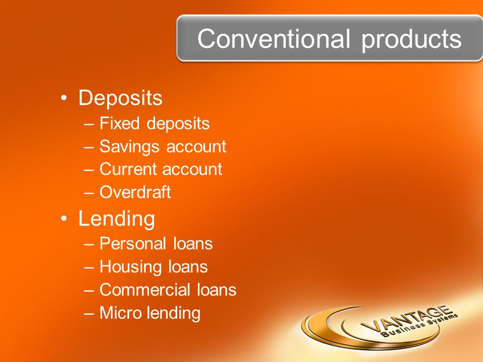 Conventional products Deposits –Fixed deposits –Savings account –Current account –Overdraft Lending –Personal loans –Housing loans –Commercial loans –
