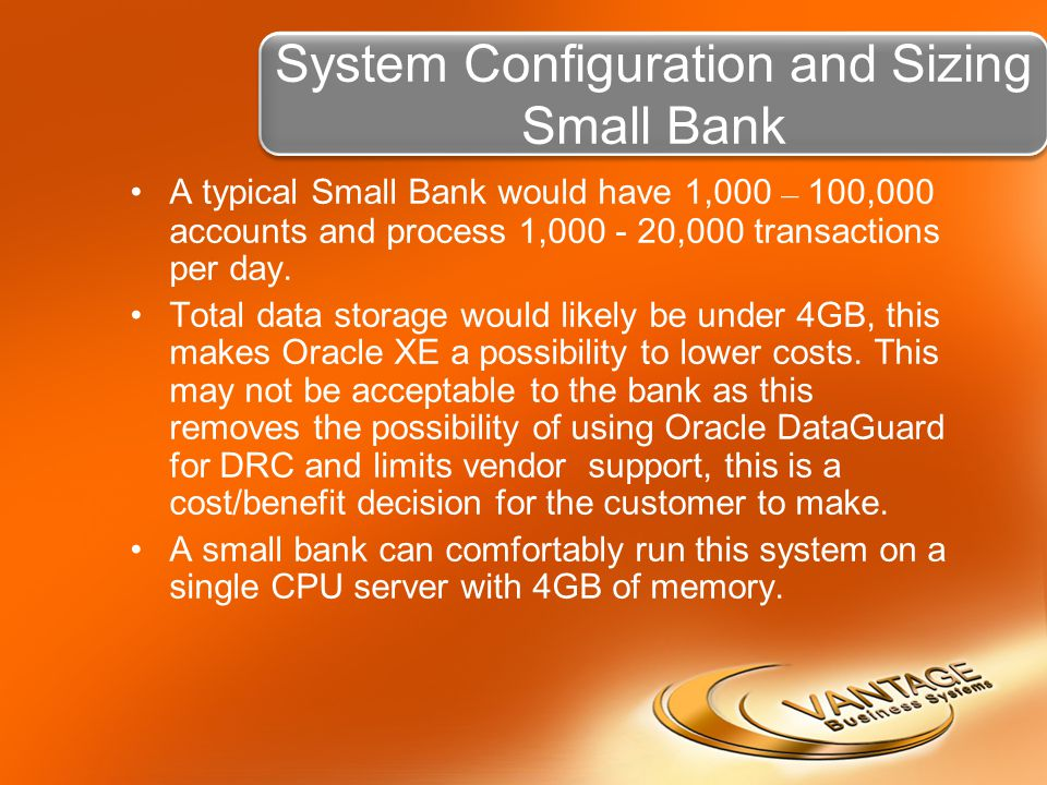 System Configuration and Sizing Small Bank A typical Small Bank would have 1,000 – 100,000 accounts and process 1,000 - 20,000 transactions per day.