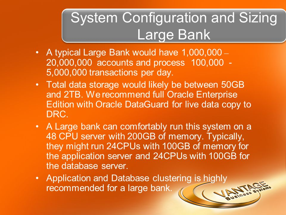 System Configuration and Sizing Large Bank A typical Large Bank would have 1,000,000 – 20,000,000 accounts and process 100,000 - 5,000,000 transactions per day.