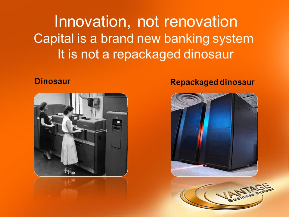Innovation, not renovation Capital is a brand new banking system It is not a repackaged dinosaur Dinosaur Repackaged dinosaur