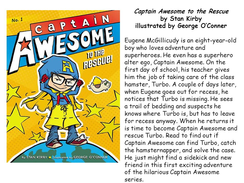 Captain Awesome to the Rescue by Stan Kirby illustrated by George O'Conner Eugene McGillicudy is an eight-year-old boy who loves adventure and superheroes.