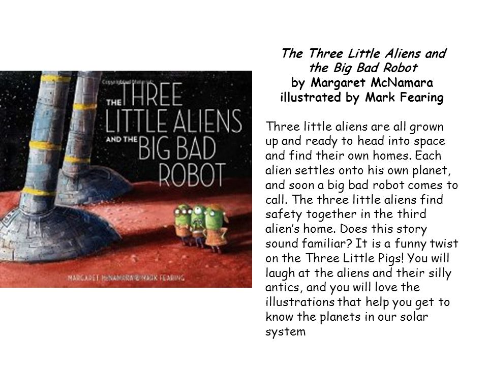 The Three Little Aliens and the Big Bad Robot by Margaret McNamara illustrated by Mark Fearing Three little aliens are all grown up and ready to head into space and find their own homes.