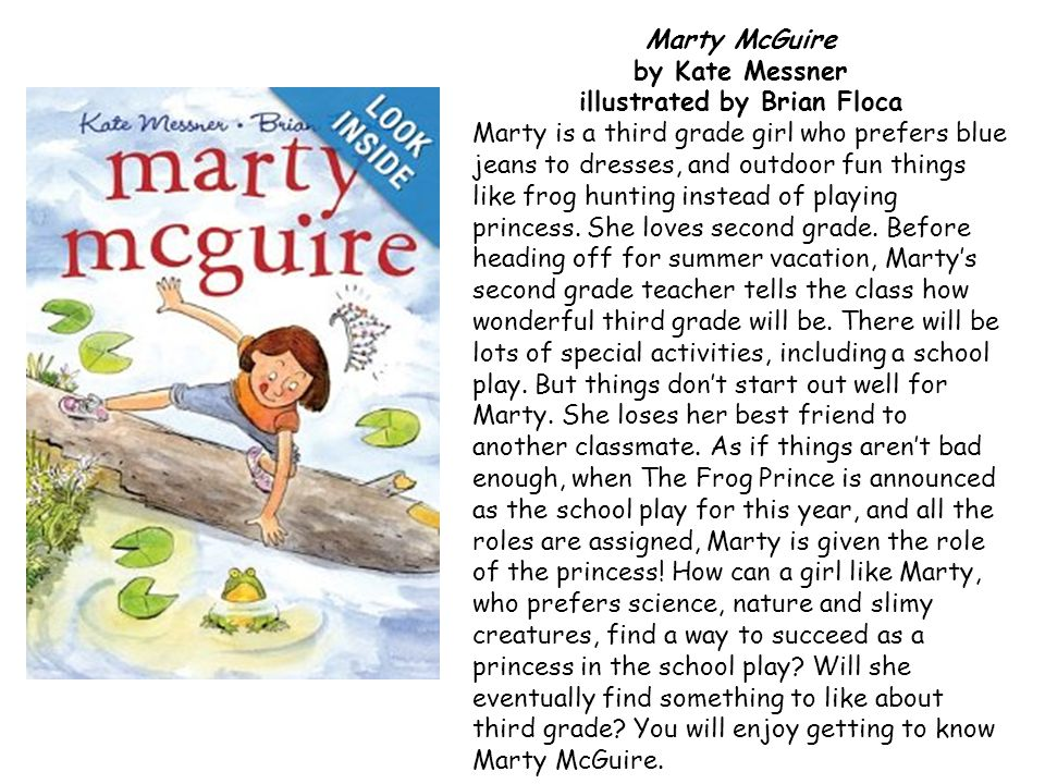 Marty McGuire by Kate Messner illustrated by Brian Floca Marty is a third grade girl who prefers blue jeans to dresses, and outdoor fun things like frog hunting instead of playing princess.