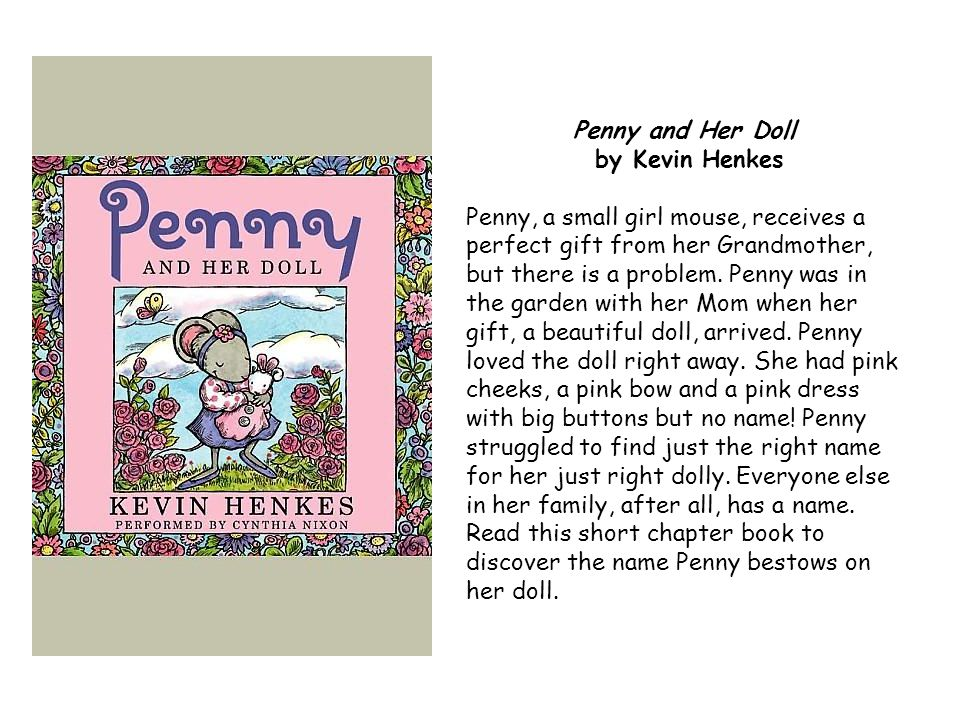 Penny and Her Doll by Kevin Henkes Penny, a small girl mouse, receives a perfect gift from her Grandmother, but there is a problem.