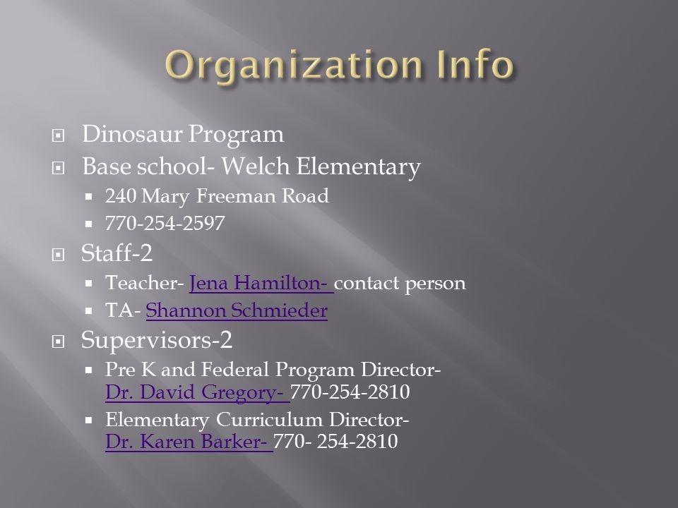  Dinosaur Program  Base school- Welch Elementary  240 Mary Freeman Road  770-254-2597  Staff-2  Teacher- Jena Hamilton- contact personJena Hamilton-  TA- Shannon SchmiederShannon Schmieder  Supervisors-2  Pre K and Federal Program Director- Dr.