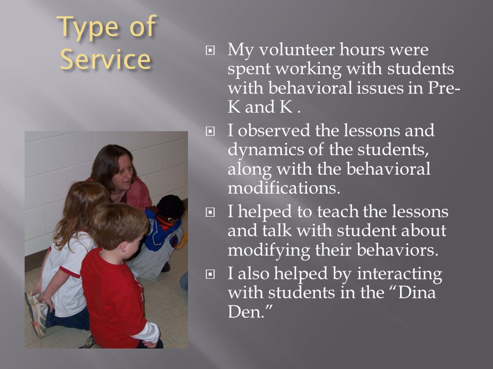 Type of Service  My volunteer hours were spent working with students with behavioral issues in Pre- K and K.