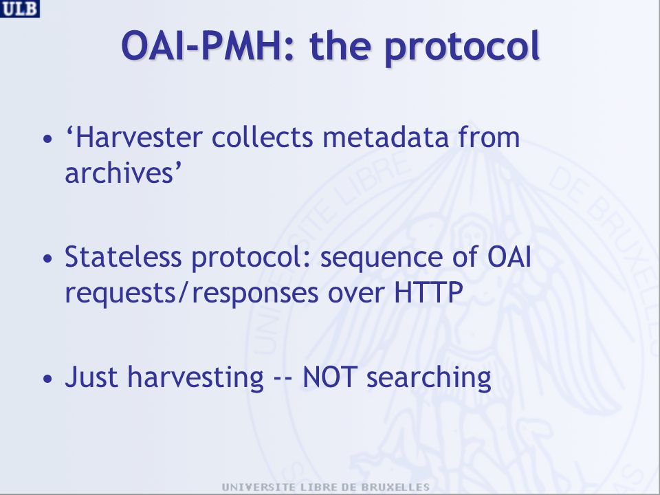 OAI-PMH: the protocol 'Harvester collects metadata from archives' Stateless protocol: sequence of OAI requests/responses over HTTP Just harvesting -- NOT searching