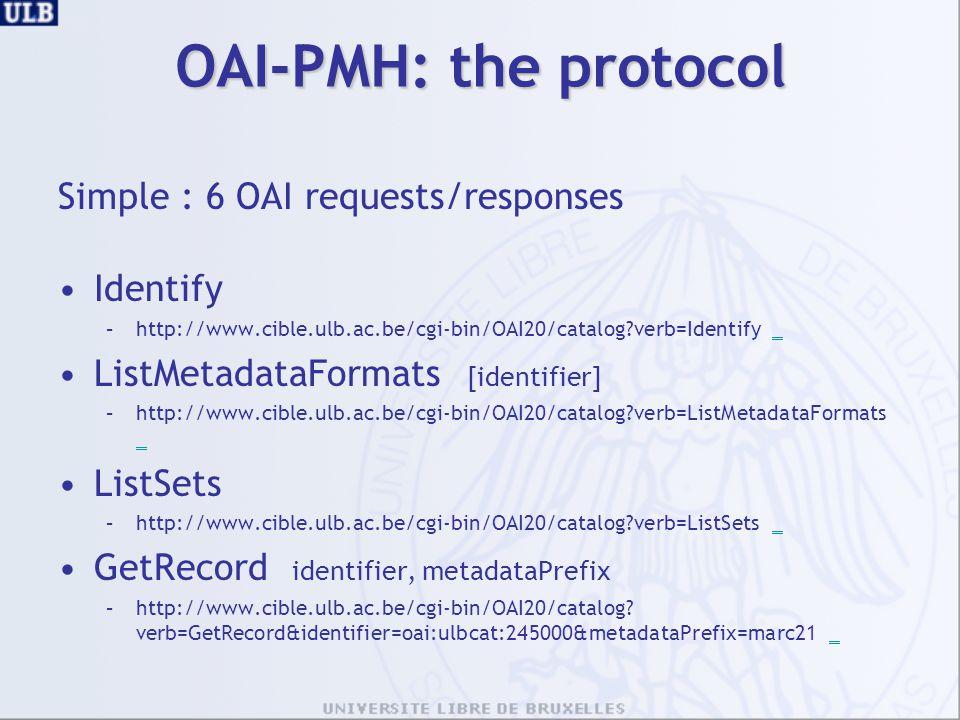 OAI-PMH: the protocol Simple : 6 OAI requests/responses Identify –http://www.cible.ulb.ac.be/cgi-bin/OAI20/catalog?verb=Identify __ ListMetadataFormats [identifier] –http://www.cible.ulb.ac.be/cgi-bin/OAI20/catalog?verb=ListMetadataFormats _ _ ListSets –http://www.cible.ulb.ac.be/cgi-bin/OAI20/catalog?verb=ListSets __ GetRecord identifier, metadataPrefix –http://www.cible.ulb.ac.be/cgi-bin/OAI20/catalog.